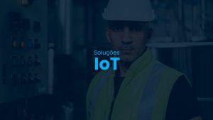 Soluções IoT: a conectividade chegou ao chão de fábrica!