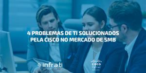 4 problemas de TI solucionados pela Cisco no mercado de SMB