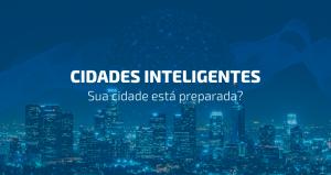 Cidades inteligentes: tecnologia que otimiza nossa rotina